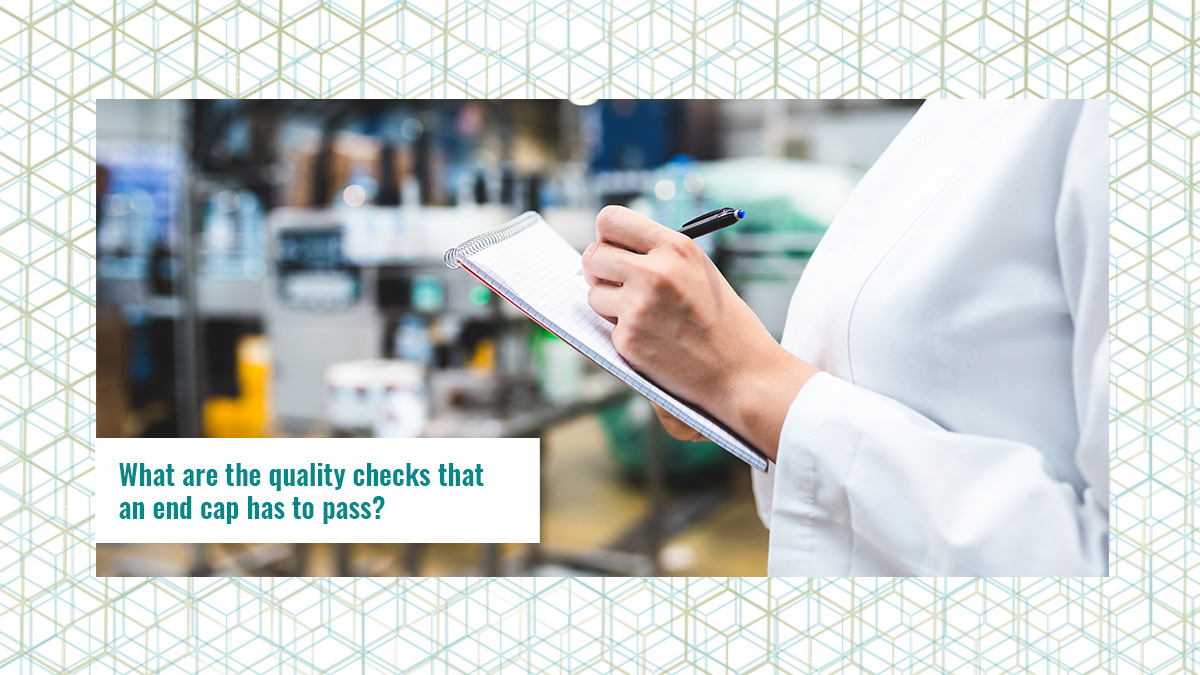 What are the quality checks that an end cap has to pass?