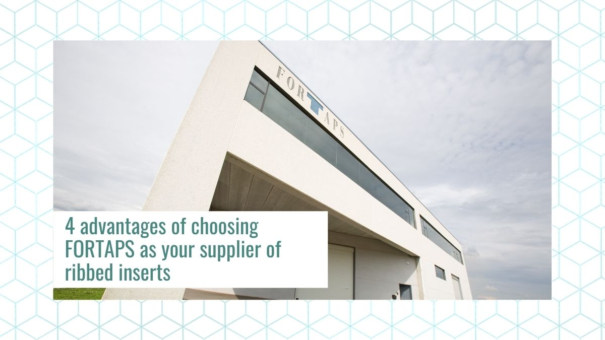 4 advantages of choosing FORTAPS as your supplier of ribbed inserts