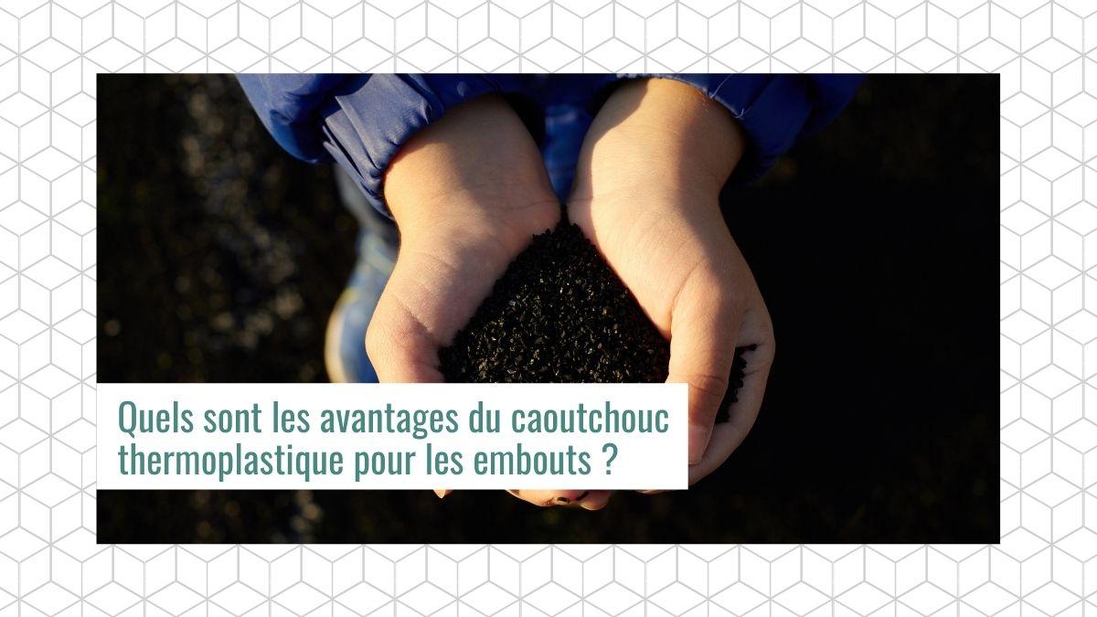 Quels sont les avantages du caoutchouc thermoplastique pour les embouts ?